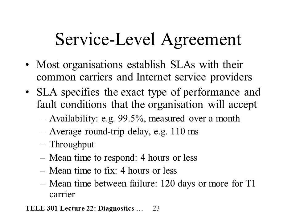 TELE 301 Lecture 22: Diagnostics … 23 Service-Level Agreement Most organisations establish SLAs with their common carriers and Internet service providers SLA specifies the exact type of performance and fault conditions that the organisation will accept –Availability: e.g.