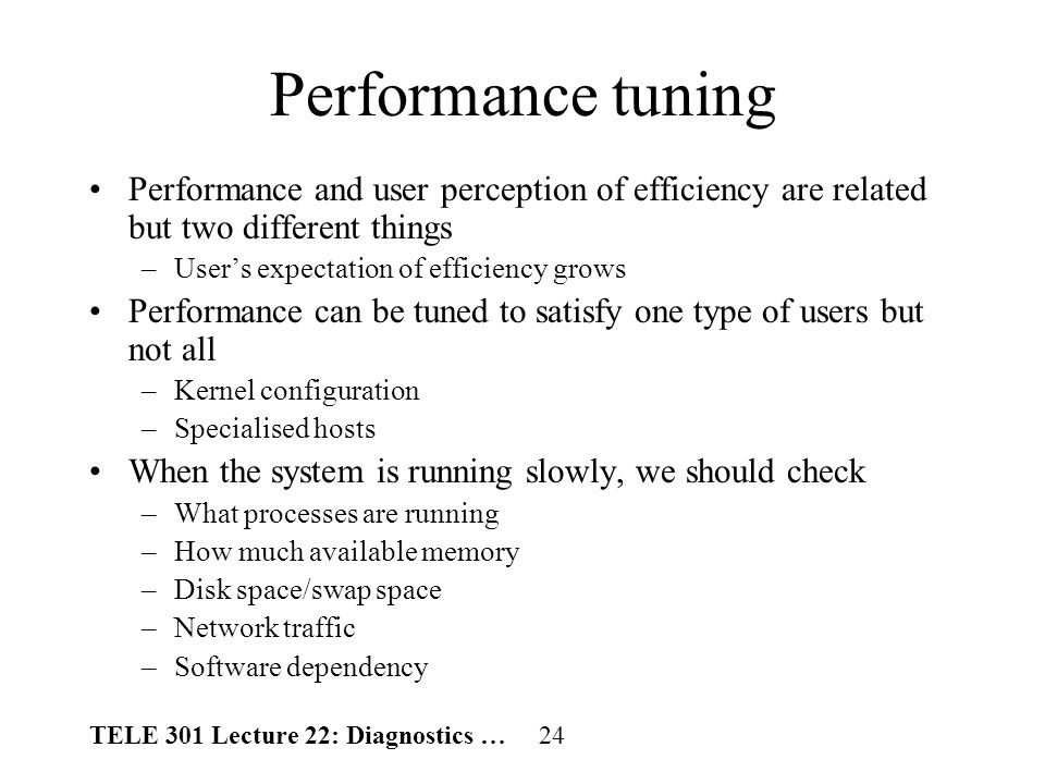 TELE 301 Lecture 22: Diagnostics … 24 Performance tuning Performance and user perception of efficiency are related but two different things –Users expectation of efficiency grows Performance can be tuned to satisfy one type of users but not all –Kernel configuration –Specialised hosts When the system is running slowly, we should check –What processes are running –How much available memory –Disk space/swap space –Network traffic –Software dependency