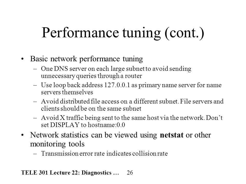 TELE 301 Lecture 22: Diagnostics … 26 Performance tuning (cont.) Basic network performance tuning –One DNS server on each large subnet to avoid sending unnecessary queries through a router –Use loop back address 127.0.0.1 as primary name server for name servers themselves –Avoid distributed file access on a different subnet.