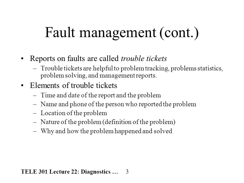 TELE 301 Lecture 22: Diagnostics … 4 Fault detecting Diagnosis principle –Look for the most likely causes, such as power, cable –Start from simple tests –When a situation is confusing, cold mind is helpful.