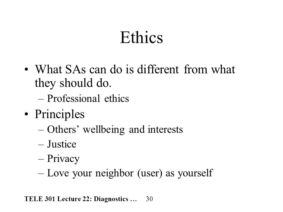 TELE 301 Lecture 22: Diagnostics … 30 Ethics What SAs can do is different from what they should do.