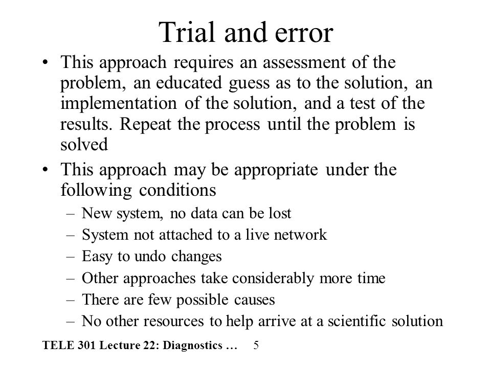 TELE 301 Lecture 22: Diagnostics … 5 Trial and error This approach requires an assessment of the problem, an educated guess as to the solution, an implementation of the solution, and a test of the results.