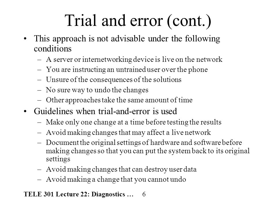 TELE 301 Lecture 22: Diagnostics … 6 Trial and error (cont.) This approach is not advisable under the following conditions –A server or internetworking device is live on the network –You are instructing an untrained user over the phone –Unsure of the consequences of the solutions –No sure way to undo the changes –Other approaches take the same amount of time Guidelines when trial-and-error is used –Make only one change at a time before testing the results –Avoid making changes that may affect a live network –Document the original settings of hardware and software before making changes so that you can put the system back to its original settings –Avoid making changes that can destroy user data –Avoid making a change that you cannot undo
