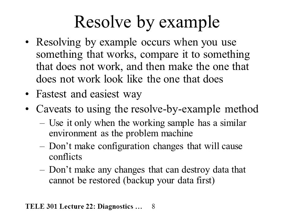 TELE 301 Lecture 22: Diagnostics … 9 The replacement method Use a working part to replace the possible faulty one A simple approach for the following conditions –Source of problem can be determined –The problem is a defective part Rules to follow –Narrow the list of potentially defective parts down to one or two possibilities –Make sure you have the exact part replacement on hand –Replace only one part at a time –If your first replacement does not fix the problem, reinstall the original part before replacing another part