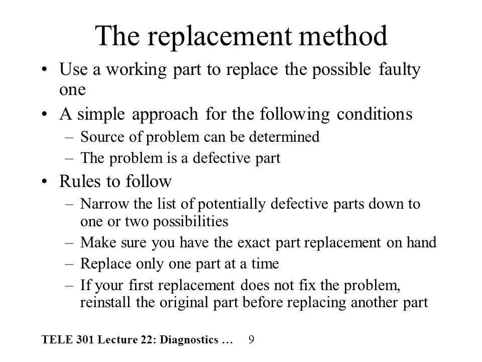 TELE 301 Lecture 22: Diagnostics … 20 Problem-solving process (cont.) –Make sure you will be able to put things back the way they were before you implement the solution, just in case the solution doesnt work.