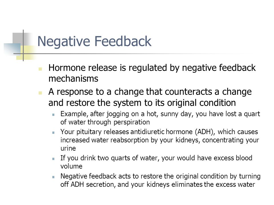 Negative Feedback Hormone release is regulated by negative feedback mechanisms A response to a change that counteracts a change and restore the system
