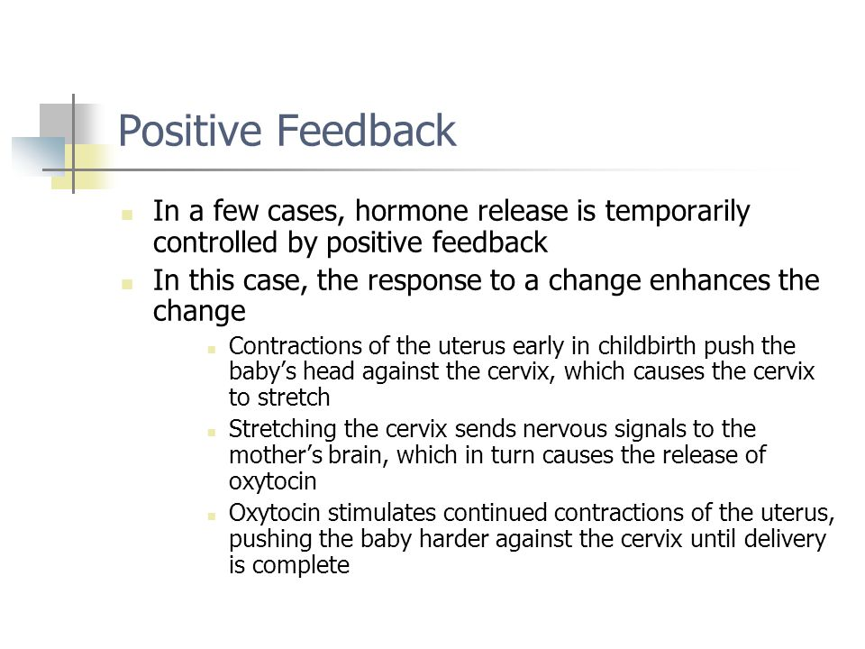 Positive Feedback In a few cases, hormone release is temporarily controlled by positive feedback In this case, the response to a change enhances the c