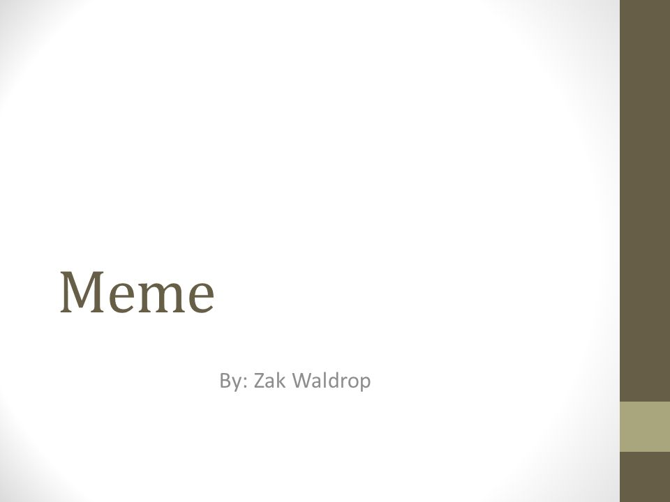 What is meme? An idea, behavior, or style that spreads from person to person within a culture.