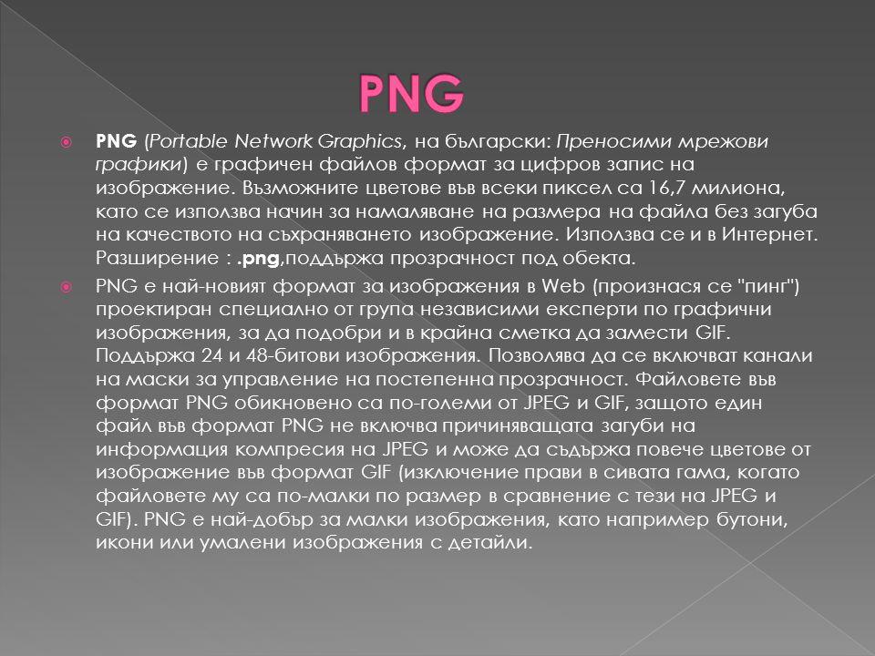  PNG (Portable Network Graphics, на български: Преносими мрежови графики) е графичен файлов формат за цифров запис на изображение. Възможните цветове