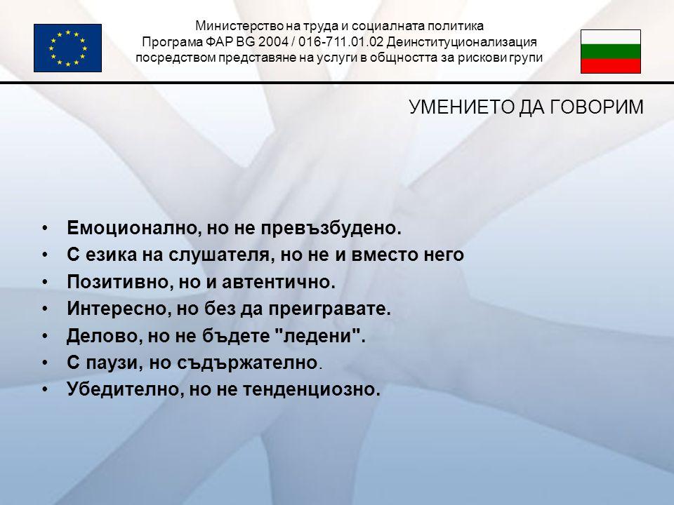 Министерство на труда и социалната политика Програма ФАР BG 2004 / 016-711.01.02 Деинституционализация посредством представяне на услуги в общността за рискови групи УМЕНИЕТО ДА ГОВОРИМ •Eмоционално, но не превъзбудено.