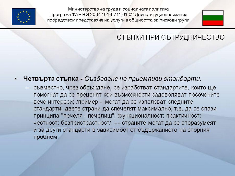 Министерство на труда и социалната политика Програма ФАР BG 2004 / 016-711.01.02 Деинституционализация посредством представяне на услуги в общността за рискови групи СТЪПКИ ПРИ СЪТРУДНИЧЕСТВО •Четвърта стъпка - Създаване на приемливи стандарти.