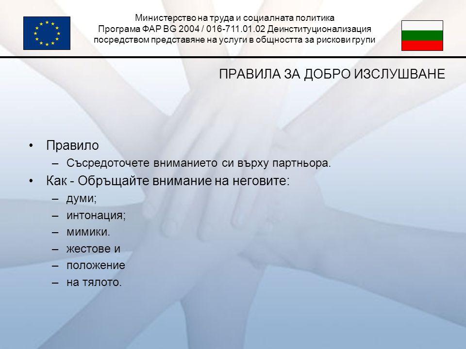 Министерство на труда и социалната политика Програма ФАР BG 2004 / 016-711.01.02 Деинституционализация посредством представяне на услуги в общността за рискови групи ПРАВИЛА ЗА ДОБРО ИЗСЛУШВАНЕ •Правило –Съсредоточете вниманието си върху партньора.