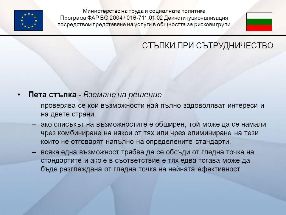 Министерство на труда и социалната политика Програма ФАР BG 2004 / 016-711.01.02 Деинституционализация посредством представяне на услуги в общността за рискови групи СТЪПКИ ПРИ СЪТРУДНИЧЕСТВО •Пета стъпка - Вземане на решение.