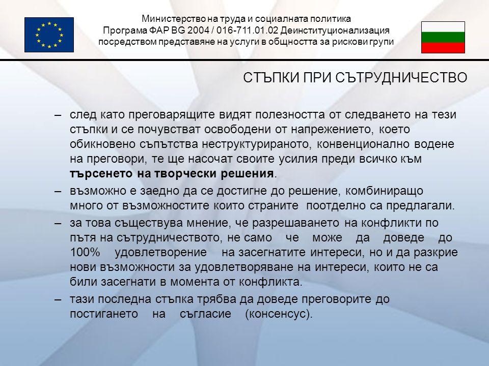 Министерство на труда и социалната политика Програма ФАР BG 2004 / 016-711.01.02 Деинституционализация посредством представяне на услуги в общността за рискови групи СТЪПКИ ПРИ СЪТРУДНИЧЕСТВО –след като преговарящите видят полезността от следването на тези стъпки и се почувстват освободени от напрежението, което обикновено съпътства неструктурираното, конвенционално водене на преговори, те ще насочат своите усилия преди всичко към търсенето на творчески решения.