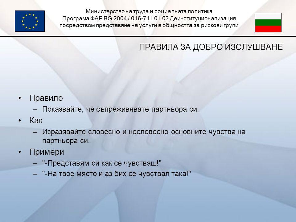 Министерство на труда и социалната политика Програма ФАР BG 2004 / 016-711.01.02 Деинституционализация посредством представяне на услуги в общността за рискови групи ПРАВИЛА ЗА ДОБРО ИЗСЛУШВАНЕ •Правило –Показвайте, че съпреживявате партньора си.