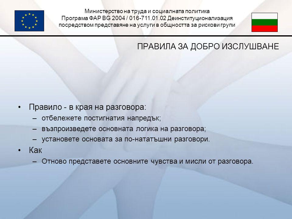Министерство на труда и социалната политика Програма ФАР BG 2004 / 016-711.01.02 Деинституционализация посредством представяне на услуги в общността за рискови групи ПРАВИЛА ЗА ДОБРО ИЗСЛУШВАНЕ •Правило - в края на разговора: –отбележете постигнатия напредък; –възпроизведете основната логика на разговора; –установете основата за по-нататъшни разговори.