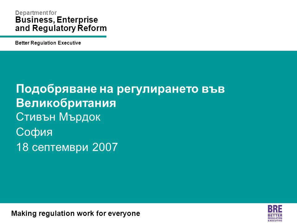 Better Regulation Executive Making regulation work for everyone Department for Business, Enterprise and Regulatory Reform Подобряване на регулирането във Великобритания Стивън Мърдок София 18 септември 2007