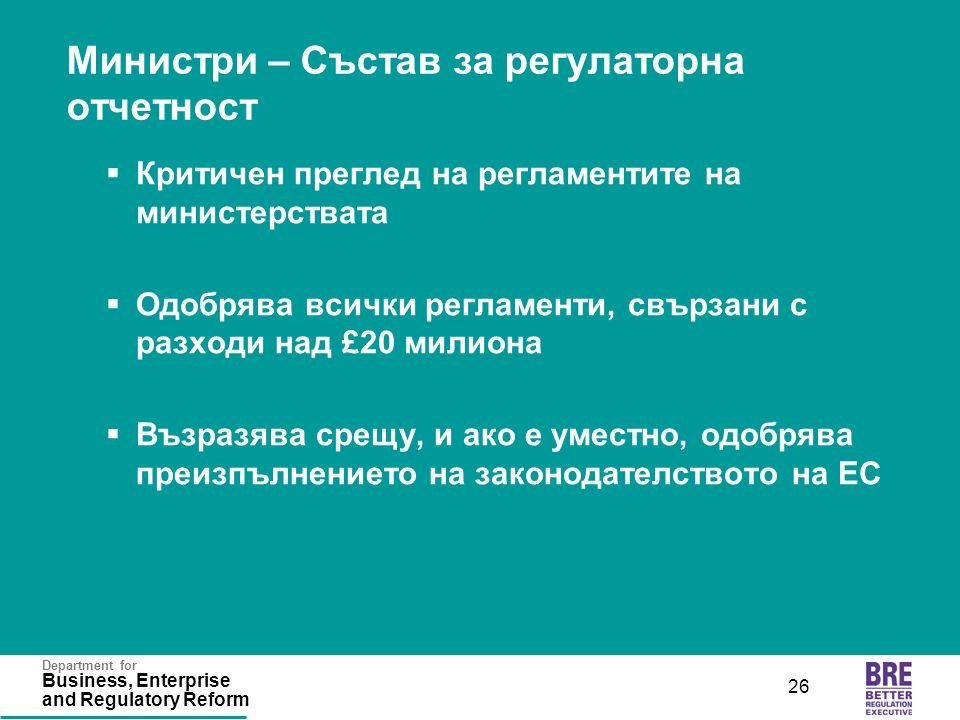Department for Business, Enterprise and Regulatory Reform 26 Министри – Състав за регулаторна отчетност  Критичен преглед на регламентите на министер