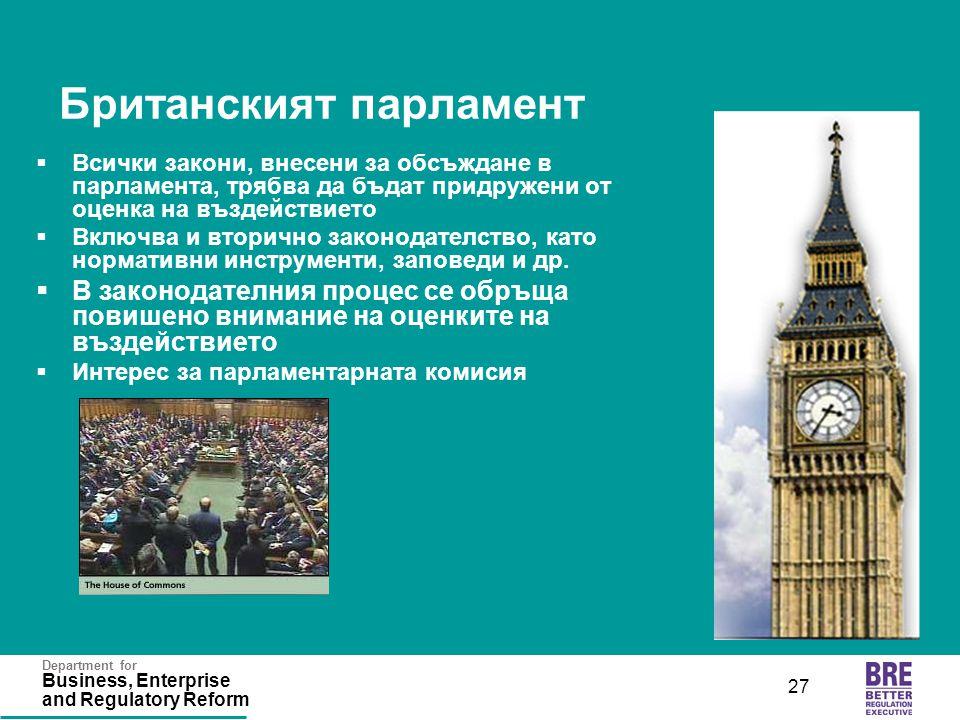 Department for Business, Enterprise and Regulatory Reform 27 Британският парламент  Всички закони, внесени за обсъждане в парламента, трябва да бъдат придружени от оценка на въздействието  Включва и вторично законодателство, като нормативни инструменти, заповеди и др.