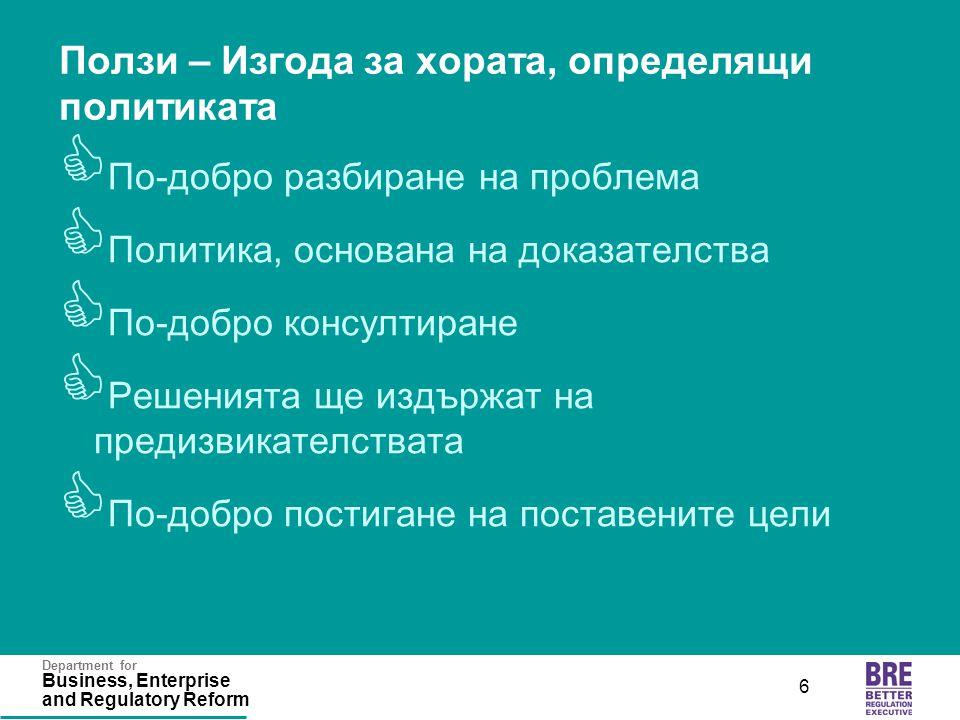 Department for Business, Enterprise and Regulatory Reform 6 Ползи – Изгода за хората, определящи политиката  По-добро разбиране на проблема  Политик