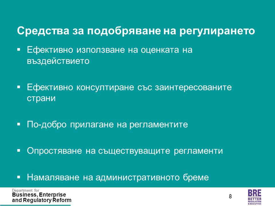 Department for Business, Enterprise and Regulatory Reform 8 Средства за подобряване на регулирането  Ефективно използване на оценката на въздействието  Ефективно консултиране със заинтересованите страни  По-добро прилагане на регламентите  Опростяване на съществуващите регламенти  Намаляване на административното бреме