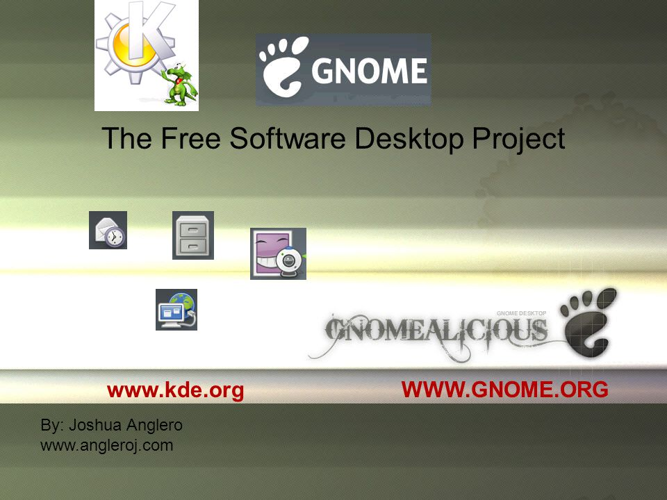 The Free Software Desktop Project WWW.GNOME.ORG By: Joshua Anglero www.angleroj.com www.kde.org