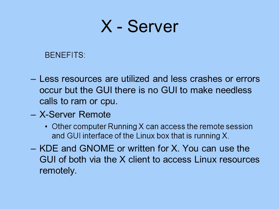 X - Server BENEFITS: –Less resources are utilized and less crashes or errors occur but the GUI there is no GUI to make needless calls to ram or cpu.