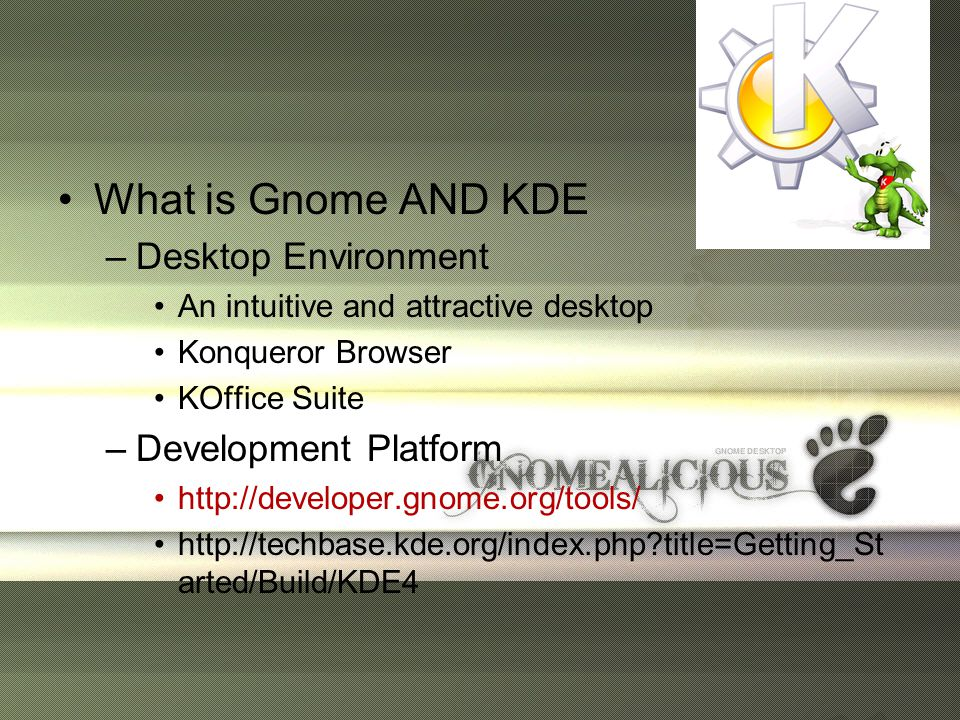•What is Gnome AND KDE –Desktop Environment •An intuitive and attractive desktop •Konqueror Browser •KOffice Suite –Development Platform •http://developer.gnome.org/tools/ •http://techbase.kde.org/index.php title=Getting_St arted/Build/KDE4