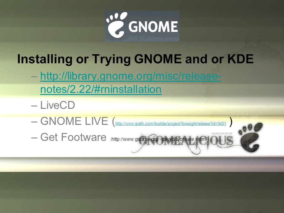 Installing or Trying GNOME and or KDE –http://library.gnome.org/misc/release- notes/2.22/#rninstallationhttp://library.gnome.org/misc/release- notes/2.22/#rninstallation –LiveCD –GNOME LIVE ( http://www.rpath.com/rbuilder/project/foresight/release?id=5451 ) http://www.rpath.com/rbuilder/project/foresight/release?id=5451 –Get Footware ( http://www.gnome.org/~davyd/footware.shtml)