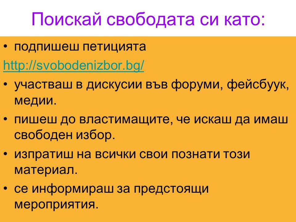 Поискай свободата си като: •подпишеш петицията http://svobodenizbor.bg/ •участваш в дискусии във форуми, фейсбуук, медии. •пишеш до властимащите, че и