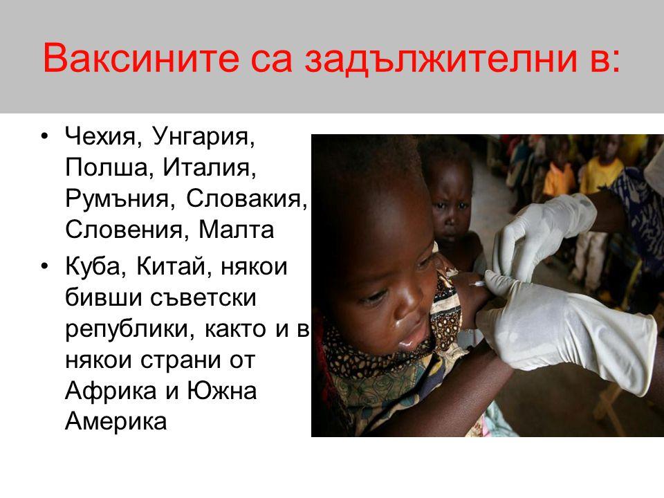 Ваксините са задължителни в: •Чехия, Унгария, Полша, Италия, Румъния, Словакия, Словения, Малта •Куба, Китай, някои бивши съветски републики, както и в някои страни от Африка и Южна Америка