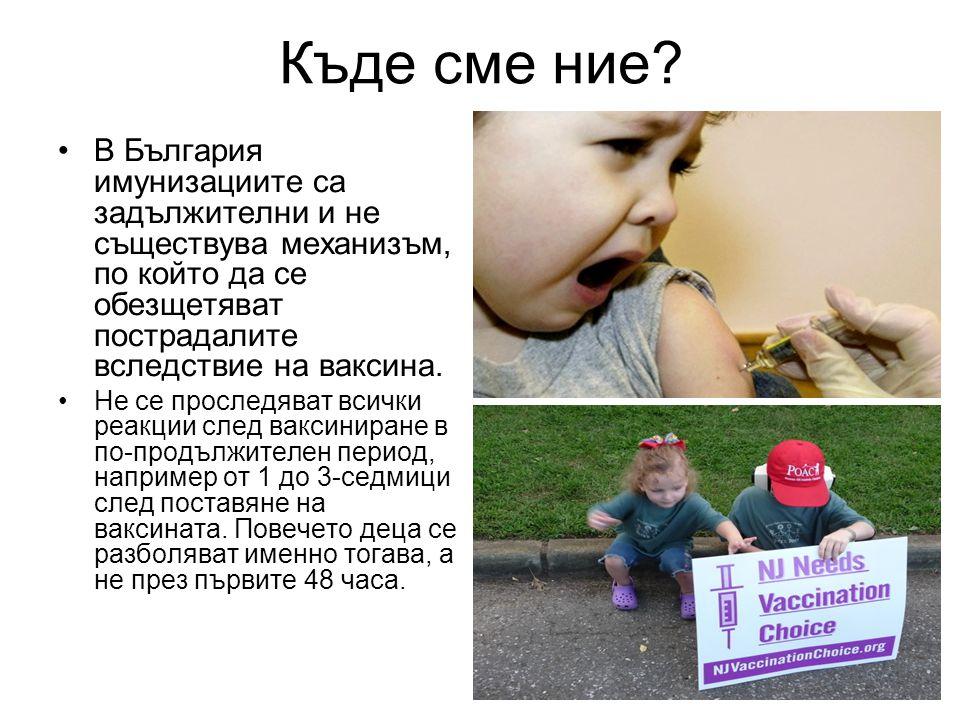 Къде сме ние? •В България имунизациите са задължителни и не съществува механизъм, по който да се обезщетяват пострадалите вследствие на ваксина. •Не с