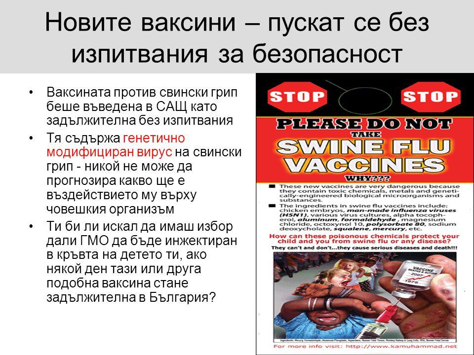 Новите ваксини – пускат се без изпитвания за безопасност •Ваксината против свински грип беше въведена в САЩ като задължителна без изпитвания •Тя съдържа генетично модифициран вирус на свински грип - никой не може да прогнозира какво ще е въздействието му върху човешкия организъм •Ти би ли искал да имаш избор дали ГМО да бъде инжектиран в кръвта на детето ти, ако някой ден тази или друга подобна ваксина стане задължителна в България?