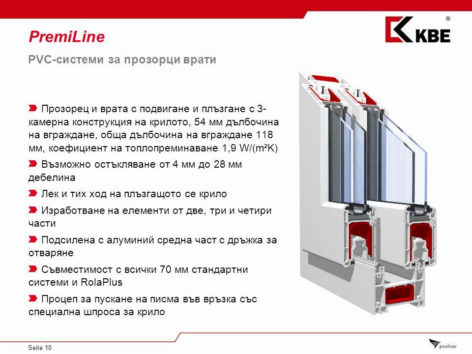 Seite 10 PremiLine PVC-системи за прозорци врати Прозорец и врата с подвигане и плъзгане с 3- камерна конструкция на крилото, 54 мм дълбочина на вграждане, обща дълбочина на вграждане 118 мм, коефициент на топлопреминаване 1,9 W/(m²K) Възможно остъкляване от 4 мм до 28 мм дебелина Лек и тих ход на плъзгащото се крило Изработване на елементи от две, три и четири части Подсилена с алуминий средна част с дръжка за отваряне Съвместимост с всички 70 мм стандартни системи и RolaPlus Процеп за пускане на писма във връзка със специална шпроса за крило