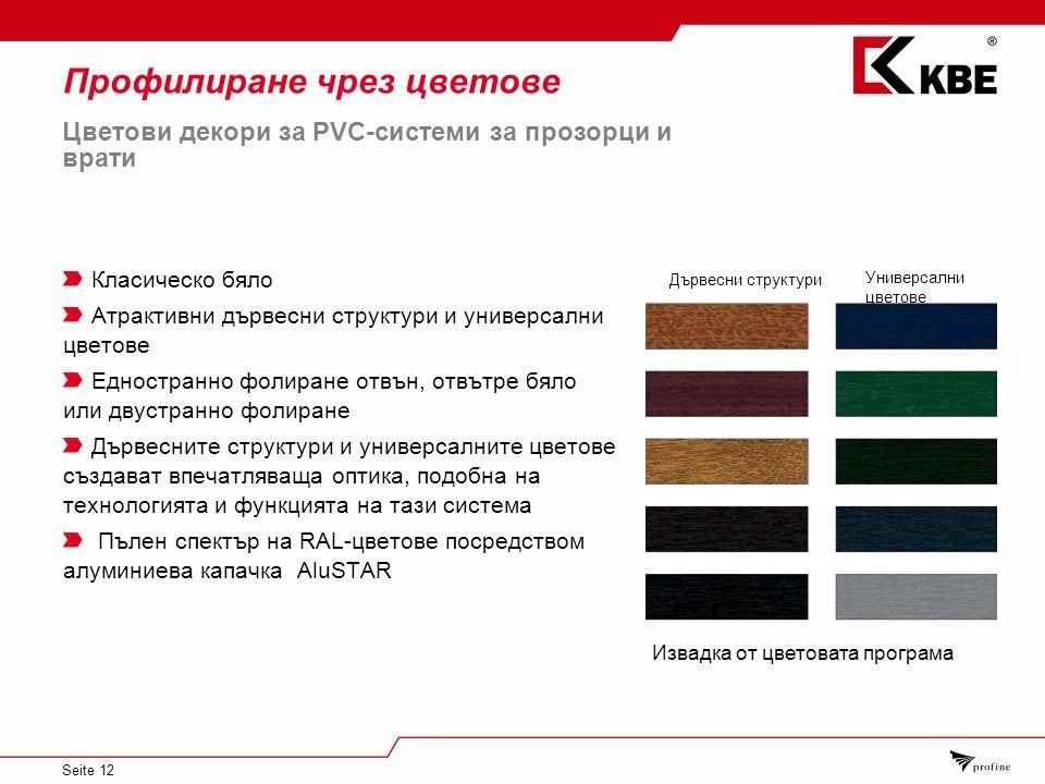 Seite 12 Профилиране чрез цветове Класическо бяло Атрактивни дървесни структури и универсални цветове Едностранно фолиране отвън, отвътре бяло или двустранно фолиране Дървесните структури и универсалните цветове създават впечатляваща оптика, подобна на технологията и функцията на тази система Пълен спектър на RAL-цветове посредством алуминиева капачка AluSTAR Универсални цветове Извадка от цветовата програма Цветови декори за PVC-системи за прозорци и врати Дървесни структури