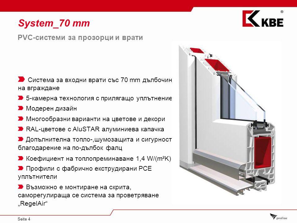 """Seite 4 System_70 mm Система за входни врати със 70 mm дълбочина на вграждане 5-камерна технология с прилягащо уплътнение Модерен дизайн Многообразни варианти на цветове и декори RAL-цветове с AluSTAR алуминиева капачка Допълнителна топло-,шумозащита и сигурност благодарение на по-дълбок фалц Коефициент на топлопреминаване 1,4 W/(m²K) Профили с фабрично екструдирани PCЕ уплътнители Възможно е монтиране на скрита, саморегулираща се система за проветряване """"RegelAir PVC-системи за прозорци и врати"""