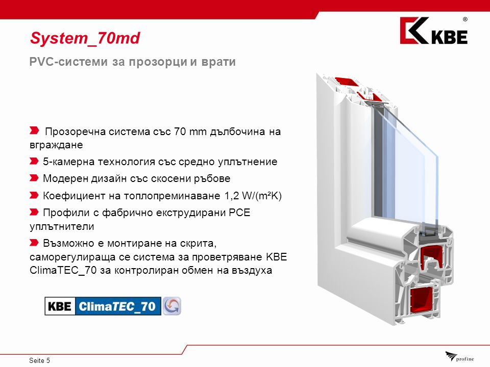 Seite 5 System_70md Прозоречна система със 70 mm дълбочина на вграждане 5-камерна технология със средно уплътнение Модерен дизайн със скосени ръбове Коефициент на топлопреминаване 1,2 W/(m²K) Профили с фабрично екструдирани PCЕ уплътнители Възможно е монтиране на скрита, саморегулираща се система за проветряване KBE ClimaTEC_70 за контролиран обмен на въздуха PVC-системи за прозорци и врати