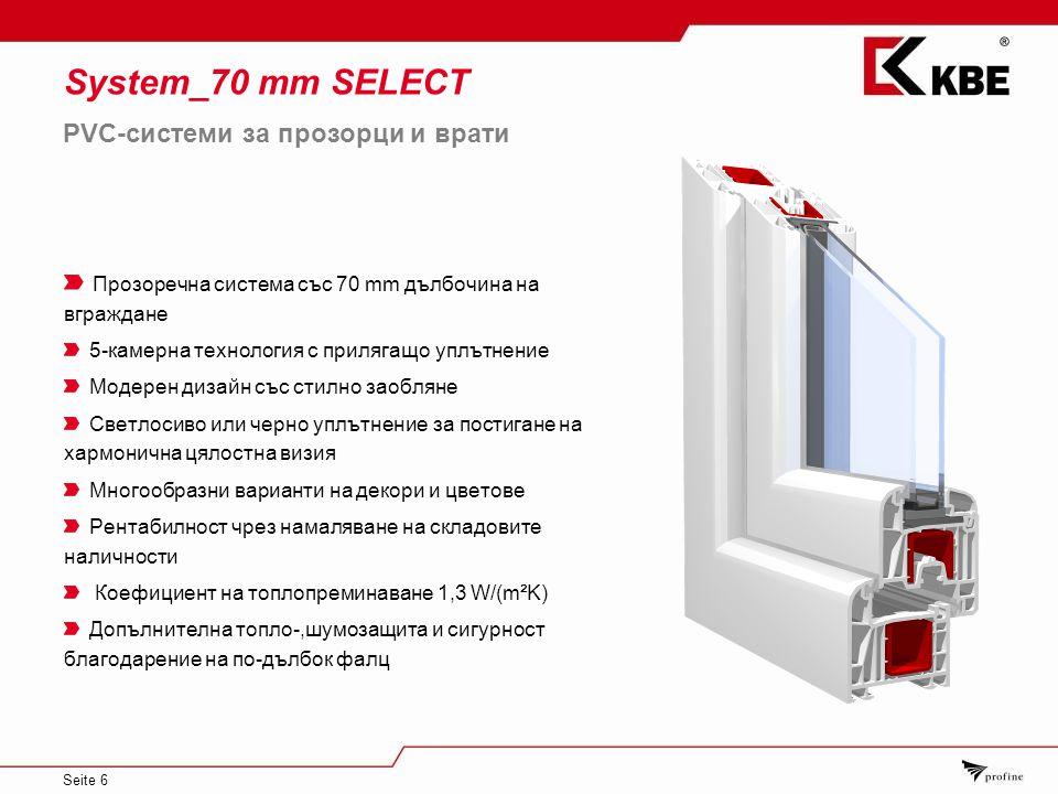Seite 6 System_70 mm SELECT Прозоречна система със 70 mm дълбочина на вграждане 5-камерна технология с прилягащо уплътнение Модерен дизайн със стилно заобляне Светлосиво или черно уплътнение за постигане на хармонична цялостна визия Многообразни варианти на декори и цветове Рентабилност чрез намаляване на складовите наличности Коефициент на топлопреминаване 1,3 W/(m²K) Допълнителна топло-,шумозащита и сигурност благодарение на по-дълбок фалц PVC-системи за прозорци и врати