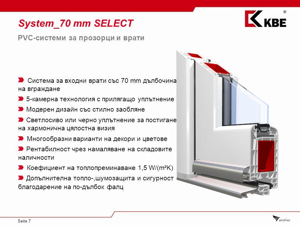 Seite 7 System_70 mm SELECT Система за входни врати със 70 mm дълбочина на вграждане 5-камерна технология с прилягащо уплътнение Модерен дизайн със стилно заобляне Светлосиво или черно уплътнение за постигане на хармонична цялостна визия Многообразни варианти на декори и цветове Рентабилност чрез намаляване на складовите наличности Коефициент на топлопреминаване 1,5 W/(m²K) Допълнителна топло-,шумозащита и сигурност благодарение на по-дълбок фалц PVC-системи за прозорци и врати