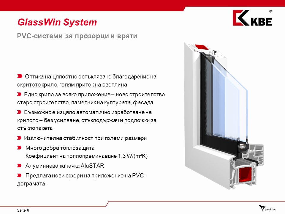 Seite 8 GlassWin System Оптика на цялостно остъкляване благодарение на скритото крило, голям приток на светлина Едно крило за всяко приложение – ново строителство, старо строителство, паметник на културата, фасада Възможно е изцяло автоматично изработване на крилото – без усилване, стъклодържач и подложки за стъклопакета Изключителна стабилност при големи размери Много добра топлозащита Коефициент на топлопреминаване 1,3 W/(m²K) Алуминиева капачка AluSTAR Предлага нови сфери на приложение на PVC- дограмата.