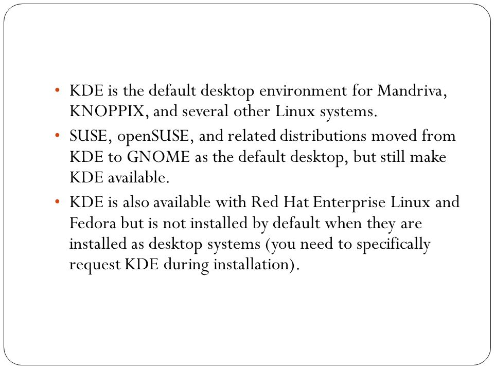 • KDE is the default desktop environment for Mandriva, KNOPPIX, and several other Linux systems.