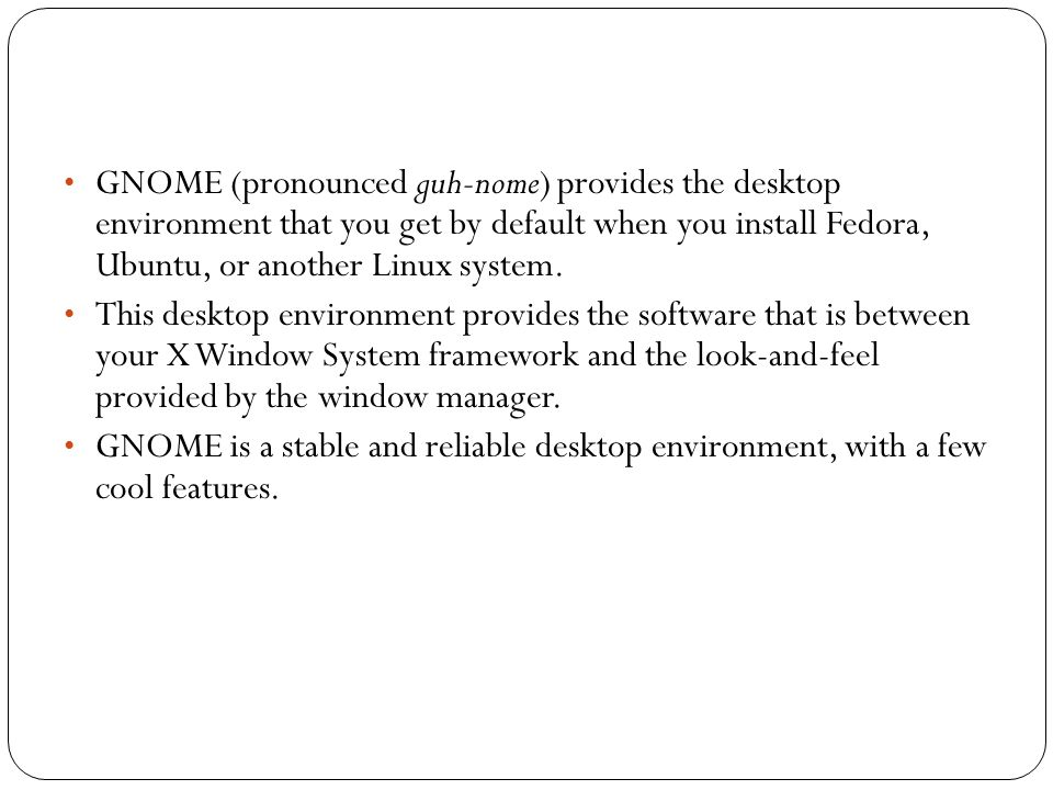• GNOME (pronounced guh-nome) provides the desktop environment that you get by default when you install Fedora, Ubuntu, or another Linux system.