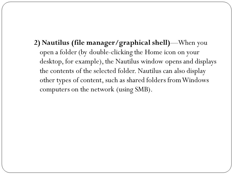 2) Nautilus (file manager/graphical shell)—When you open a folder (by double-clicking the Home icon on your desktop, for example), the Nautilus window opens and displays the contents of the selected folder.