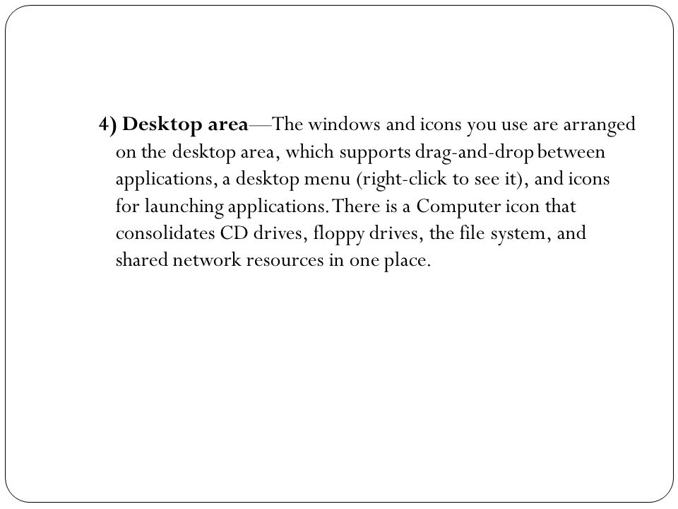 4) Desktop area—The windows and icons you use are arranged on the desktop area, which supports drag-and-drop between applications, a desktop menu (right-click to see it), and icons for launching applications.