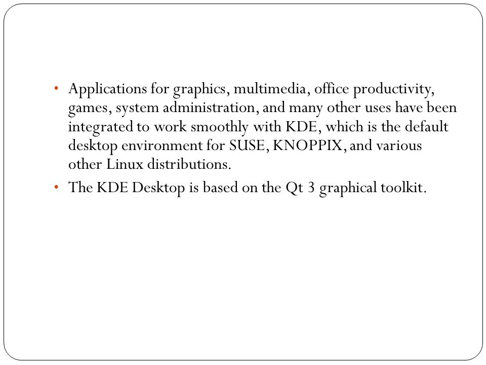 • The KDE was created to bring a high-quality desktop environment to UNIX (and now Linux) workstations.