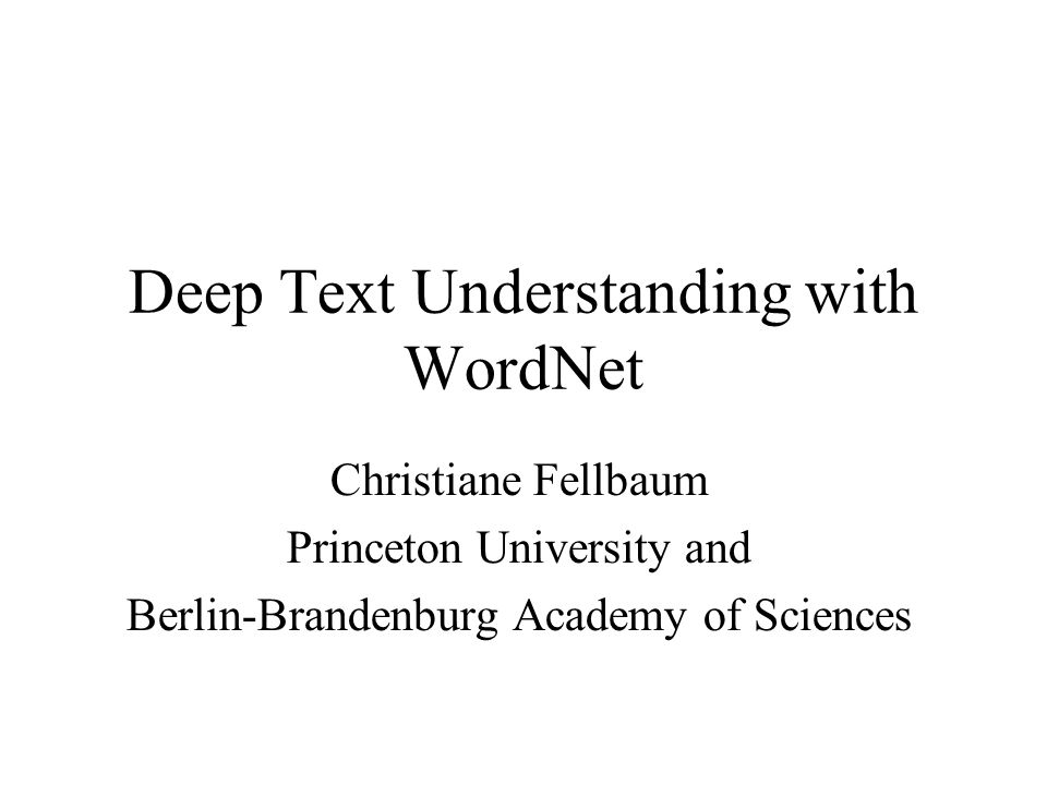 Deep Text Understanding with WordNet Christiane Fellbaum Princeton University and Berlin-Brandenburg Academy of Sciences
