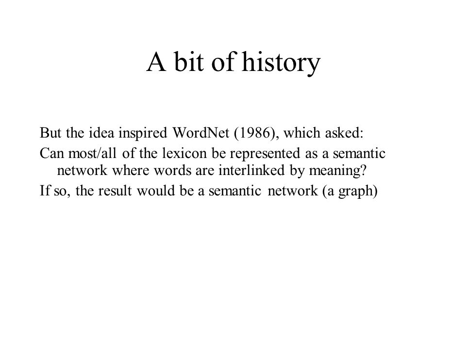 A bit of history But the idea inspired WordNet (1986), which asked: Can most/all of the lexicon be represented as a semantic network where words are interlinked by meaning.