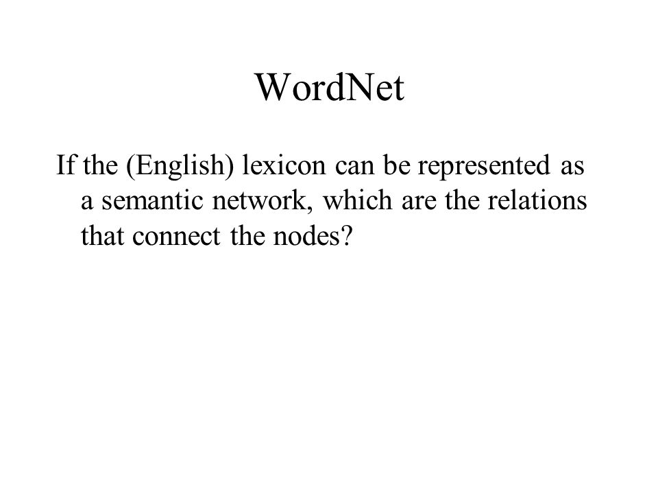 WordNet If the (English) lexicon can be represented as a semantic network, which are the relations that connect the nodes