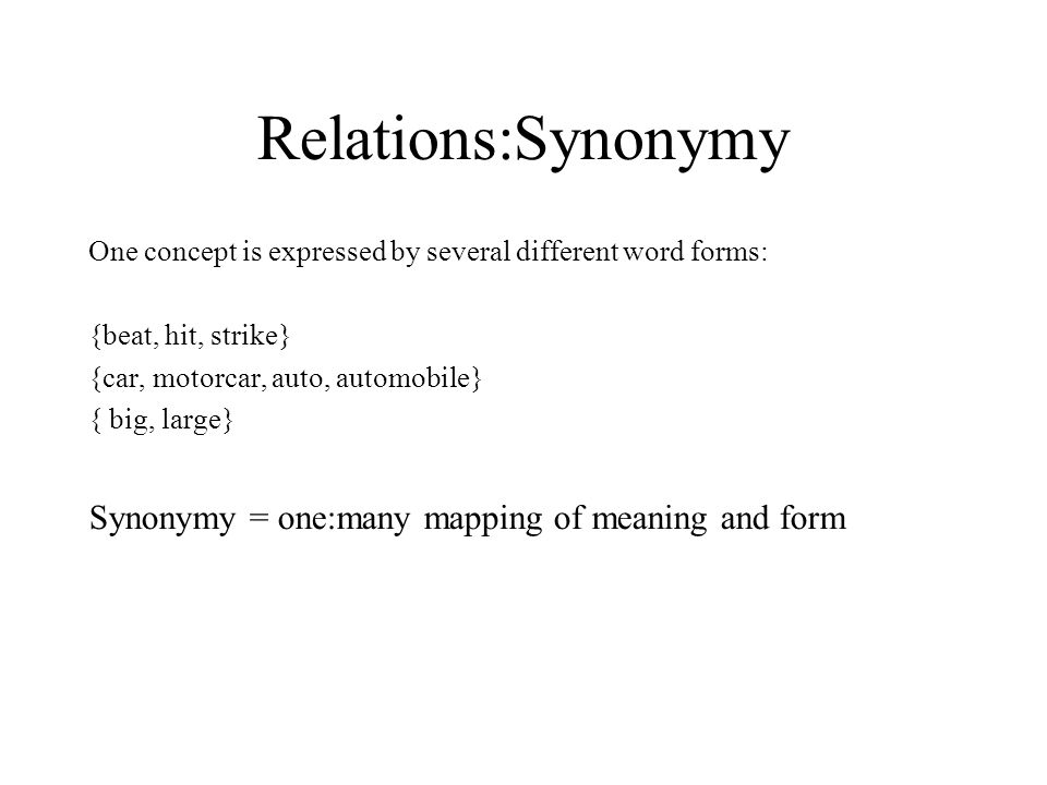 Relations:Synonymy One concept is expressed by several different word forms: {beat, hit, strike} {car, motorcar, auto, automobile} { big, large} Synonymy = one:many mapping of meaning and form