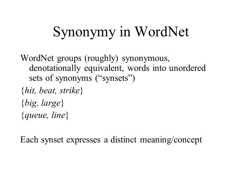 Synonymy in WordNet WordNet groups (roughly) synonymous, denotationally equivalent, words into unordered sets of synonyms ( synsets )‏ {hit, beat, strike} {big, large} {queue, line} Each synset expresses a distinct meaning/concept